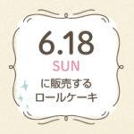 6月18日限定販売のロールケーキ。2017新潟ロールケーキパラダイス